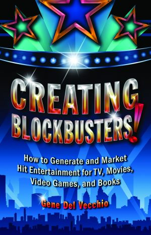 CREATING BLOCKBUSTERS! How to Generate and Market Hit Entertainment for TV, Movies, Video Games, and Books