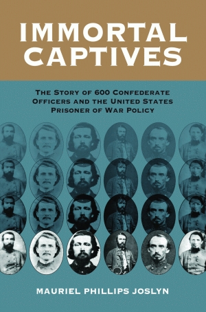 IMMORTAL CAPTIVES  The Story of Six Hundred Confederate Officers and the United States Prisoner of War Policy