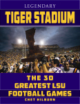 LEGENDARY TIGER STADIUM The Thirty Greatest LSU Football Games