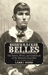 BUSHWHACKER BELLES  The Sisters, Wives, and Girlfriends of the Missouri Guerrillas epub Edition