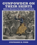 Gunpowder on Their Skirts: Military Heroines for the Blue and Gray